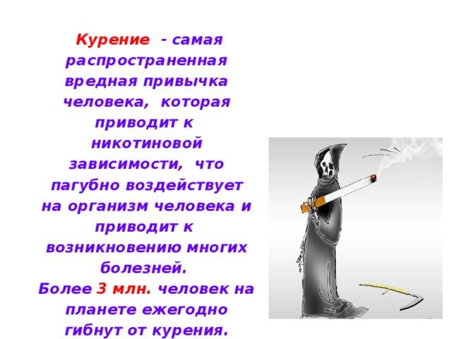 Курение  - самая распространенная вредная привычка человека, которая  приводит к никотиновой зависимости, что пагубно воздействует на организм человека и приводит к возникновению многих болезней. Более 3 млн. человек на планете ежегодно гибнут от курения. До 60 % россиян – постоянные покупатели сигарет.