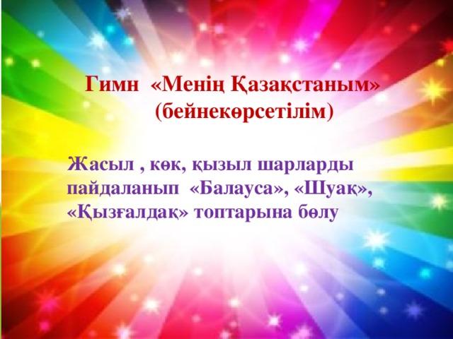 Гимн «Менің Қазақстаным» (бейнекөрсетілім) Жасыл , көк, қызыл шарларды пайдаланып «Балауса», «Шуақ», «Қызғалдақ» топтарына бөлу