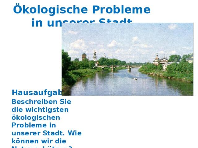 Ökologische Probleme in unserer Stadt Hausaufgabe: Beschreiben Sie die wichtigsten ökologischen Probleme in unserer Stadt. Wie können wir die Natur schützen?