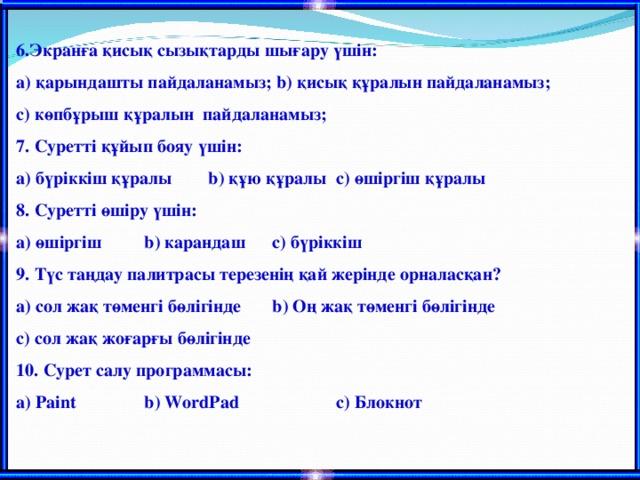 6 .Экранға қисық сызықтарды шығару үшін: а) қарындашты пайдаланамыз; b ) қисық құралын пайдаланамыз; c ) көпбұрыш құралын пайдаланамыз; 7. Суретті құйып бояу үшін: а) бүріккіш құралы  b ) құю құралы  c ) өшіргіш құралы 8. Суретті өшіру үшін: а) өшіргіш  b ) карандаш  c ) бүріккіш 9. Түс таңдау палитрасы терезенің қай жерінде орналасқан? а) сол жақ төменгі бөлігінде  b ) Оң жақ төменгі бөлігінде c ) сол жақ жоғарғы бөлігінде 10. Сурет салу программасы: а) Paint   b ) WordPad   c ) Блокнот