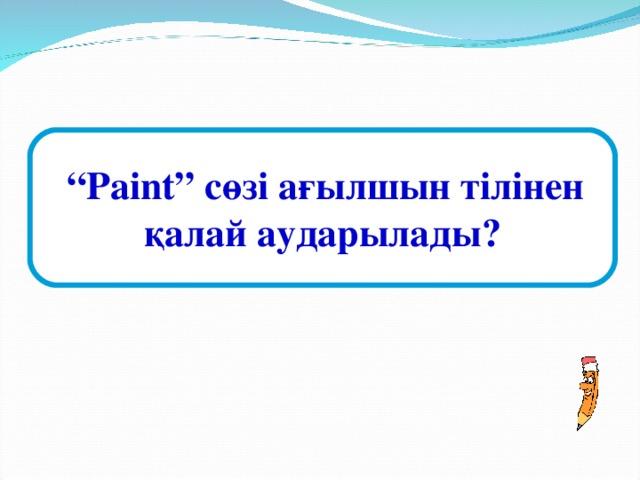 """"""" Paint """" сөзі ағылшын тілінен қалай аударылады?"""