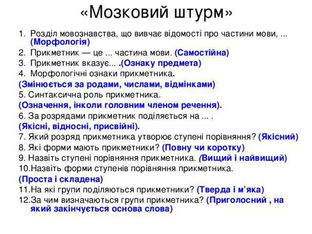« Мозковий штурм » Розділ мовознавства, що вивчає відомості про частини мови, ... (Морфологія) Прикметник — це ... частина мови. (Самостійна) Прикметник вказує... .(Ознаку предмета) Морфологічні ознаки прикметника . (Змінюється за родами, числами, відмінками) 5. Синтаксична роль прикметника. (Означення, інколи головним членом речення). 6. За розрядами прикметник поділяється на ... . (Якісні, відносні, присвійні). 7. Який розряд прикметника утворює ступені порівняння? (Якісний) 8. Які форми мають прикметники? (Повну чи коротку) 9. Назвіть ступені порівняння прикметника. ( Вищий і найвищий) 10.Назвіть форми ступенів порівняння прикметника. (Проста і складена) 11.На які групи поділяються прикметники? (Тверда і м'яка) 12.За чим визначаються групи прикметника? (Приголосний , на який закінчується основа  слова)