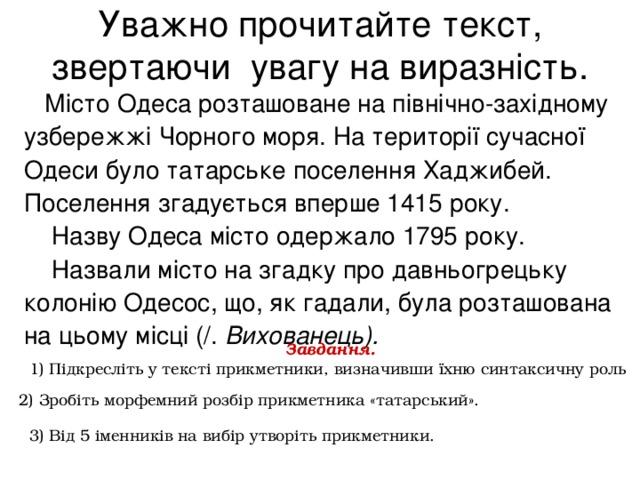 Уважно прочитайте текст, звертаючи увагу на виразність.  Місто Одеса розташоване на північно-західному узбережжі Чорного моря. На території сучасної Одеси було татарське поселення Хаджибей. Поселення згадується вперше 1415 року.  Назву Одеса місто одержало 1795 року.  Назвали місто на згадку про давньогрецьку колонію Одесос, що, як гадали, була розташована на цьому місці (/. Вихованець).  Завдання. 1) Підкресліть у тексті прикметники, визначивши їхню синтаксичну роль  2) Зробіть морфемний розбір прикметника «татарський». 3) Від 5 іменників на вибір утворіть прикметники.