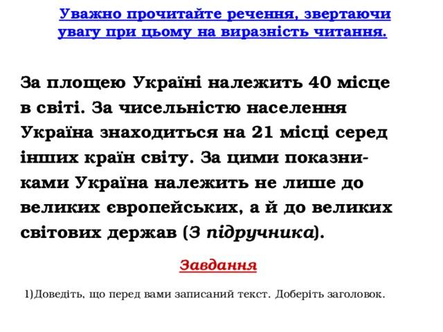 Уважно прочитайте речення, звертаючи увагу при цьому на виразність читання.  За площею Україні належить 40 місце в світі. За чисельністю населення Україна знаходиться на 21 місці серед інших країн світу. За цими показни- ками Україна належить не лише до великих європейських, а й до великих світових держав ( З підручника ). Завдання