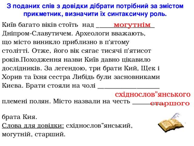 """З поданих слів з довідки дібрати потрібний за змістом прикметник, визначити їх синтаксичну роль. Київ багато віків стоїть над __________________ Дніпром-Славутичем. Археологи вважають, що місто виникло приблизно в п ' ятому столітті. Отже, його вік сягає тисячі п ' ятисот років.Походження назви Київ давно цікавило дослідників. За легендою, три брати Кий, Щек і Хорив та їхня сестра Либідь були засновниками Києва. Брати стояли на чолі ___________________ племені полян. Місто назвали на честь __________ брата Кия. Слова для довідки: східнослов""""янський, могутній, старший."""