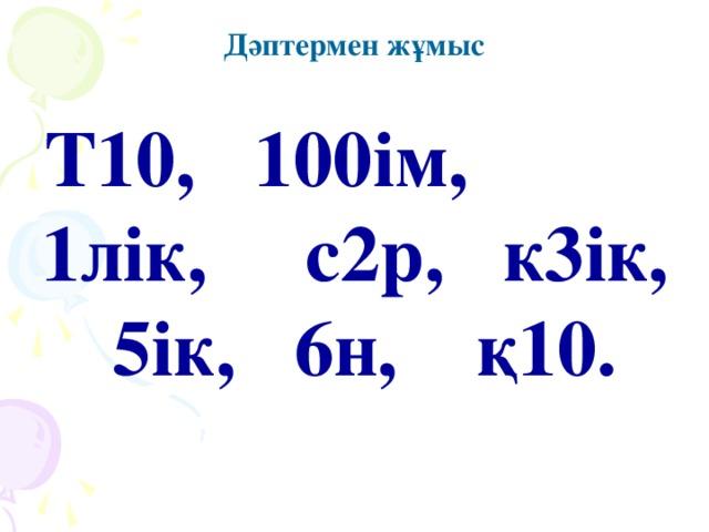 Дәптермен жұмыс Т10,  100ім,  1лік,  с2р,  к3ік, 5ік,  6н,  қ10.