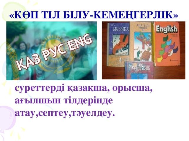 «КӨП ТІЛ БІЛУ-КЕМЕҢГЕРЛІК» суреттерді қазақша, орысша, ағылшын тілдерінде атау,септеу,тәуелдеу.