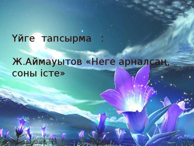 Үйге тапсырма : Ж.Аймауытов «Неге арналсаң, соны істе»