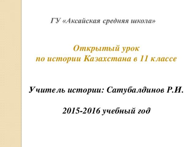 Открытый урок по истории Казахстана в 11 классе   Учитель истории: Сатубалдинов Р.И.  2015-2016 учебный год
