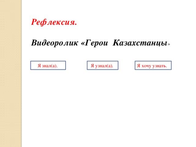 Рефлексия.  Видеоролик «Герои Казахстанцы » Я знал(а). Я узнал(а). Я хочу узнать.