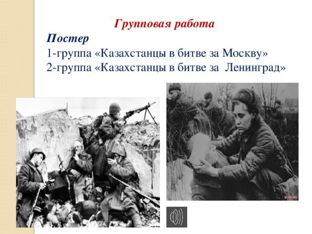 Групповая работа Постер 1-группа  «Казахстанцы в битве за Москву» 2-группа «Казахстанцы в битве за Ленинград»
