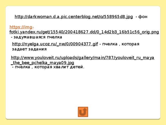 http://darkwoman.d.a.pic.centerblog.net/o/558965d8.jpg  - фон https://img - fotki.yandex.ru/get/15540/200418627.dd/0_14d2b3_16b51c56_orig.png  - задумавшаяся пчелка http://nyelga.ucoz.ru/_nw/0/00904377.gif  - пчелка , которая задает задания http://www.youloveit.ru/uploads/gallery/main/787/youloveit_ru_maya_the_bee_pchelka_maya09.jpg  - пчелка , которая хвалит детей.