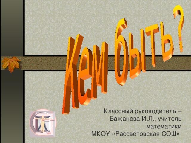 Классный руководитель – Бажанова И.Л., учитель математики МКОУ «Рассветовская СОШ»