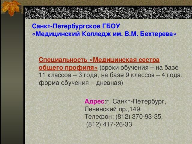 Санкт-Петербургское ГБОУ «Медицинский Колледж им. В.М. Бехтерева» Специальность «Медицинская сестра общего профиля» (сроки обучения – на базе 11 классов – 3 года, на базе 9 классов – 4 года ; форма обучения – дневная) Адрес : г. Санкт-Петербург, Ленинский пр.,149, Телефон:(812)370-93-35,  (812) 417-26-33
