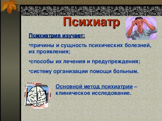 Психиатр  Психиатрия изучает : причины и сущность психических болезней, их проявления ; способы их лечения и предупреждения ; систему организации помощи больным . Основной метод психиатрии – клиническое исследование.