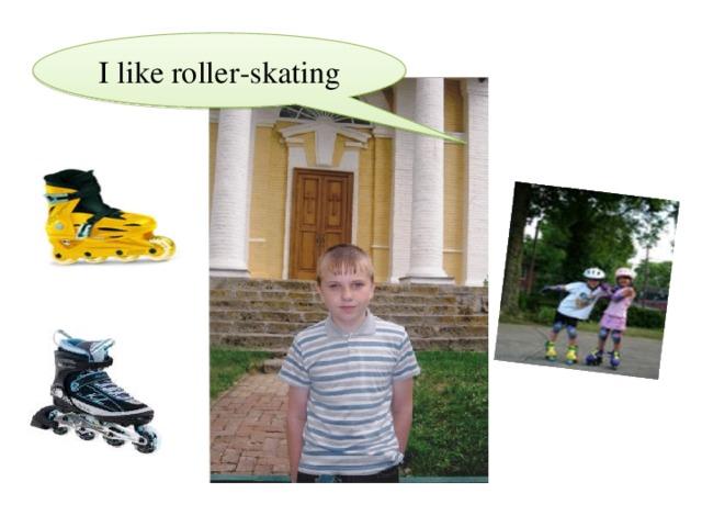 I like roller - skating