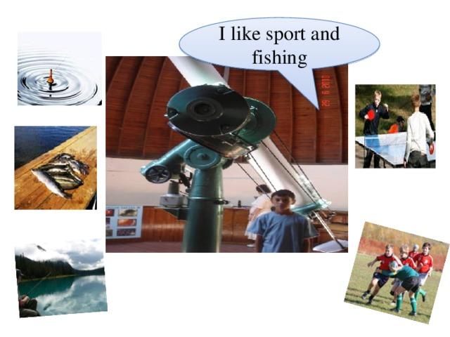I like sport and fishing