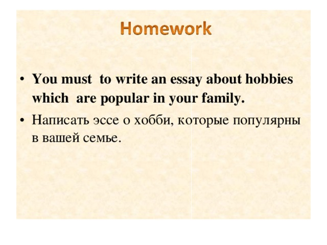 You must  to write an essay about hobbies which are popular in your family. Написать эссе о хобби, которые популярны в вашей семье.
