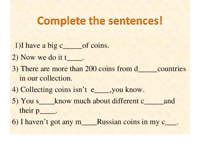 1) I  have a big c_____of coins. 2) Now we do it t____. 3) There are more than 200 coins from d_____countries in our collection. 4) Collecting coins isn't e____,you know. 5) You s____know much about different c_____and their p____. 6) I haven't got any m____Russian coins in my c___.