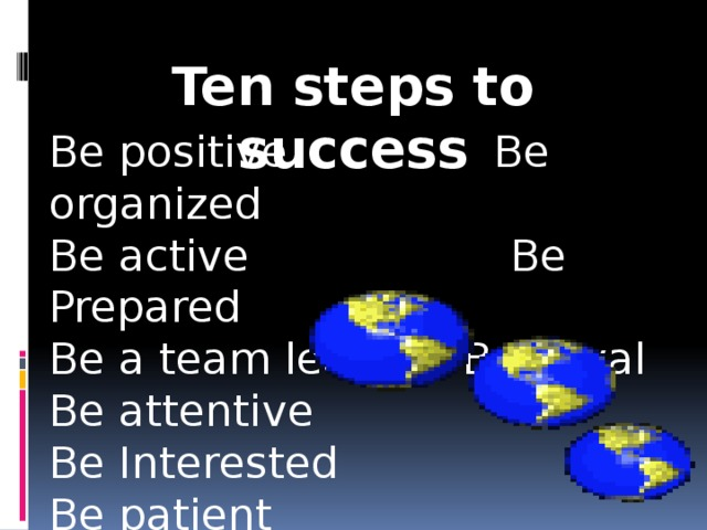 Ten steps to success   Be positive Be organized Be active Be Prepared Be a team leader Be Loyal Be attentive Be Interested Be patient Be polite