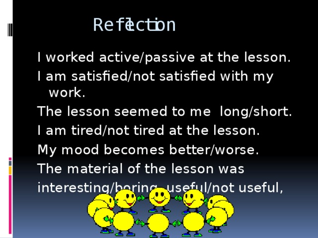 Reflection I worked active/passive at the lesson. I am satisfied/not satisfied with my work. The lesson seemed to me long/short. I am tired/not tired at the lesson. My mood becomes better/worse. The material of the lesson was interesting/boring, useful/not useful,