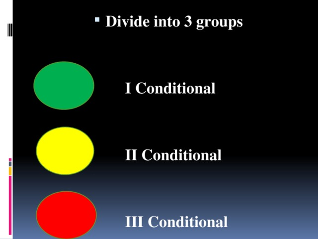 Divide into 3 groups    I Conditional    II Conditional    III Conditional