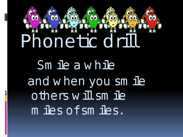 Phonetic drill   Smile a while  and when you smile  others will smile  miles of smiles.