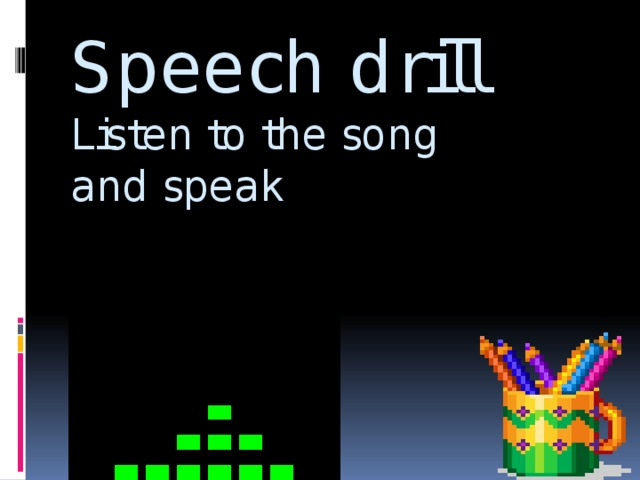 Speech drill  Listen to the song and speak