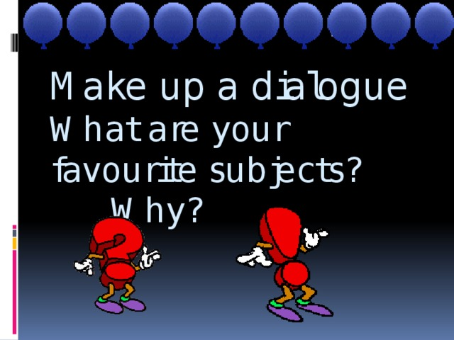 Make up a dialogue  What are your favourite subjects?  Why?