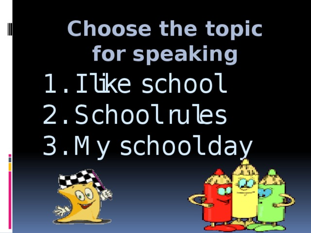 Choose the topic for speaking   1. I like school  2. School rules  3. My school day