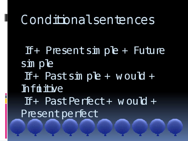 Conditional sentences    If + Present simple + Future simple  If + Past simple + would + Infinitive  If + Past Perfect + would +  Present perfect