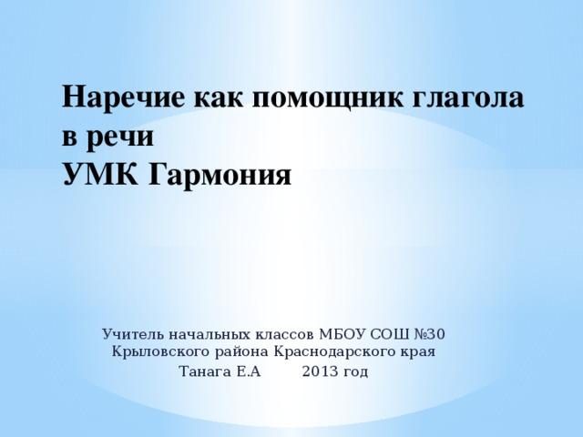 Наречие как помощник глагола в речи  УМК Гармония Учитель начальных классов МБОУ СОШ №30 Крыловского района Краснодарского края Танага Е.А 2013 год
