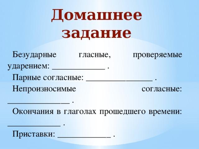 Домашнее задание Безударные гласные, проверяемые ударением: ____________ . Парные согласные: _______________ . Непроизносимые согласные: ______________ . Окончания в глаголах прошедшего времени: ____________ . Приставки: ____________ .