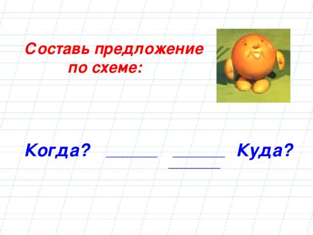 Составь предложение  по схеме:  Когда?  ____________ ____________ Куда?  ____________
