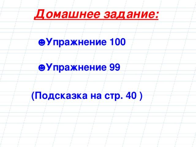 Домашнее задание:   ☻ Упражнение 100 ☻ Упражнение 99  (Подсказка на стр. 40 )