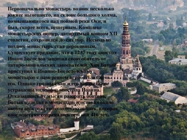 Первоначально монастырь возник несколько южнее нынешнего, на склоне большого холма, возвышающегося над поймой реки Оки, и был, скорее всего, пещерным. Комплекс монастырских пещер, датируемый концом XII столетия, сохранился до сих пор. Несколько позднее монастырь стал деревянным. Существует предание, что в 1237 году апостол Иоанн Богослов защитил свою обитель от татаро-монгольских завоевателей. Хан Батый приступил к Иоанно-Богословскому монастырю с намерением ограбить и сжечь его. Однако грозный хан и его воины были устрашены видением апостола Иоанна. Отказавшись от мысли разорить обитель, Батый приехал в монастырь и оставил около иконы апостола свою золотую печать, которая впоследствии сохранялась при ней 416 лет.