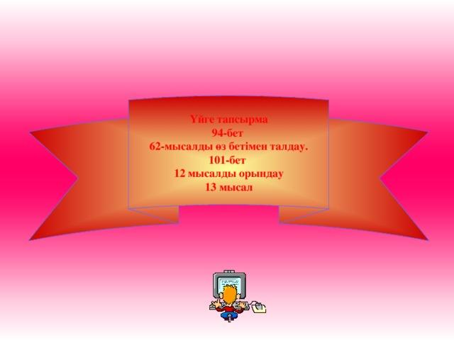 Үйге тапсырма 94-бет 62-мысалды өз бетімен талдау. 101-бет 12 мысалды орындау 13 мысал