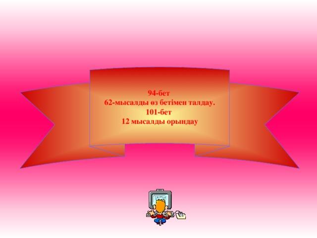 94-бет 62-мысалды өз бетімен талдау. 101-бет 12 мысалды орындау