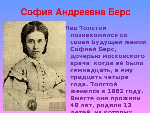 София Андреевна Берс   Лев Толстой познакомился со своей будущей женой Софией Берс, дочерью московского врача когда ей было семнадцать, а ему тридцать четыре года. Толстой женился в 1862 году. Вместе они прожили 48 лет, родили 13 детей, из которых выжили восемь. Все дети были людьми одаренными - в живописи или литературном творчестве.