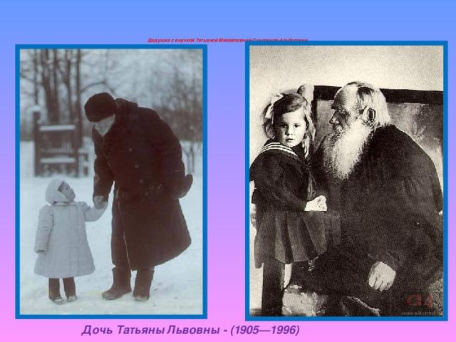 Дедушка с внучкой Татьяной Михайловной Сухотиной-Альбертини   Дочь Татьяны Львовны - (1905—1996)