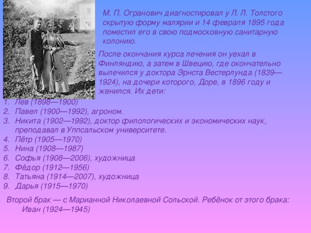 М. П. Огранович диагностировал у Л. Л. Толстого скрытую форму малярии и 14 февраля 1895 года поместил его в свою подмосковную санитарную колонию. После окончания курса лечения он уехал в Финляндию, а затем в Швецию, где окончательно вылечился у доктора Эрнста Вестерлунда (1839—1924), на дочери которого, Доре, в 1896 году и женился. Их дети: Лев (1898—1900) Павел (1900—1992), агроном. Никита (1902—1992), доктор филологических и экономических наук, преподавал в Уппсальском университете. Пётр (1905—1970) Нина (1908—1987) Софья (1908—2006), художница Фёдор (1912—1956) Татьяна (1914—2007), художница Дарья (1915—1970) Второй брак — с Марианной Николаевной Сольской. Ребёнок от этого брака:  Иван (1924—1945)