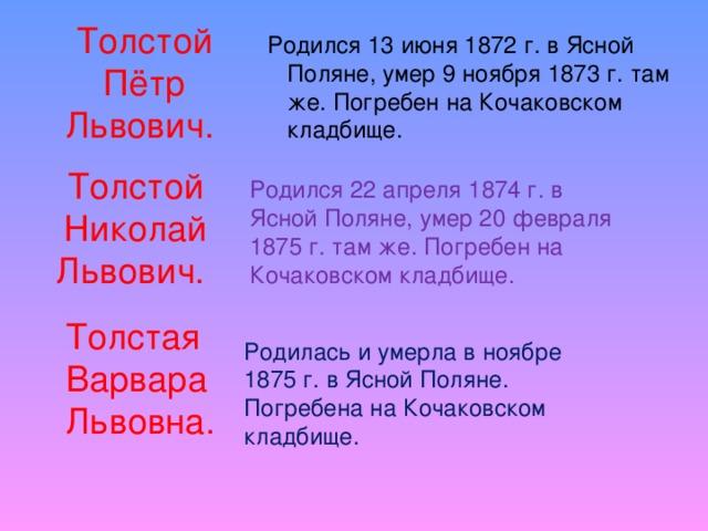 Толстой Пётр Львович.  Родился 13 июня 1872 г. в Ясной Поляне, умер 9 ноября 1873 г. там же. Погребен на Кочаковском кладбище. Толстой Николай Львович.   Родился 22 апреля 1874 г. в Ясной Поляне, умер 20 февраля 1875 г. там же. Погребен на Кочаковском кладбище. Толстая Варвара Львовна. Родилась и умерла в ноябре 1875 г. в Ясной Поляне. Погребена на Кочаковском кладбище.