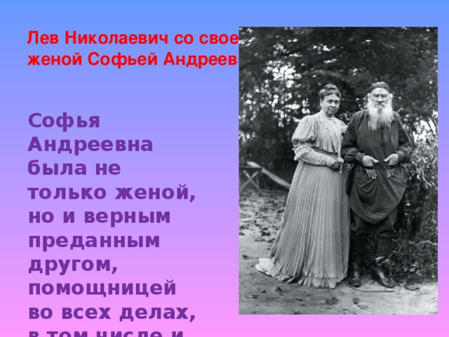 Лев Николаевич со своей женой Софьей Андреевной Софья Андреевна была не только женой, но и верным преданным другом, помощницей во всех делах, в том числе и литературных.