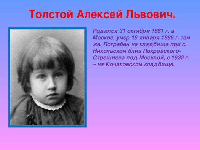 Толстой Алексей Львович. Родился 31 октября 1881 г. в Москве, умер 18 января 1886 г. там же. Погребен на кладбище при с. Никольском близ Покровского-Стрешнева под Москвой, с 1932 г. – на Кочаковском кладбище.