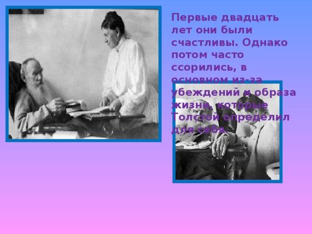Первые двадцать лет они были счастливы. Однако потом часто ссорились, в основном из-за убеждений и образа жизни, которые Толстой определил для себя.
