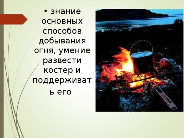 • знание основных способов добывания огня, умение развести костер и поддерживать его
