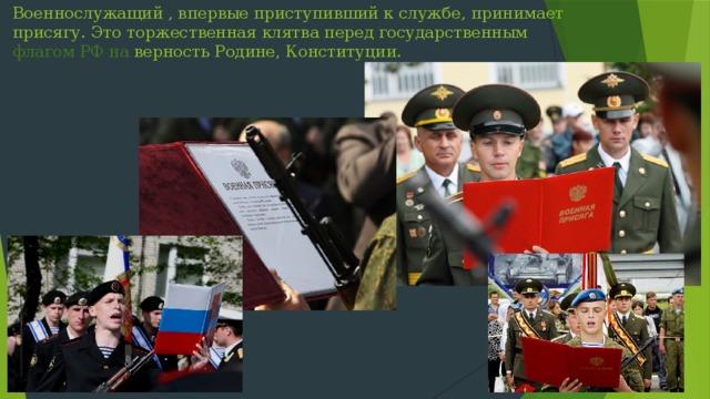 Военнослужащий , впервые приступивший к службе, принимает присягу. Это торжественная клятва перед государственным флагом РФ на верность Родине, Конституции.