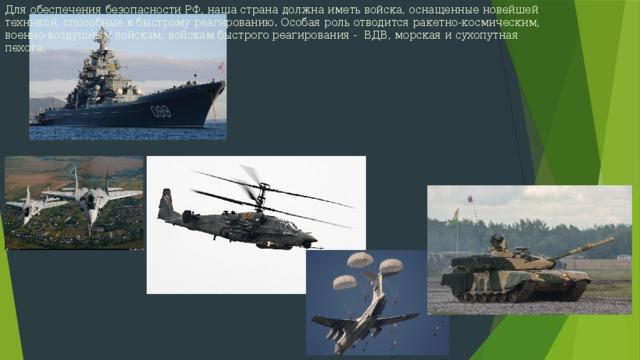 Для обеспечения безопасности РФ, наша страна должна иметь войска, оснащенные новейшей техникой, способные к быстрому реагированию. Особая роль отводится ракетно-космическим, военно-воздушным войскам, войскам быстрого реагирования - ВДВ, морская и сухопутная пехота.