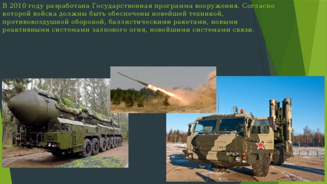 В 2010 году разработана Государственная программа вооружения. Согласно которой войска должны быть обеспечены новейшей техникой, противовоздушной обороной, баллистическими ракетами, новыми реактивными системами залпового огня, новейшими системами связи.