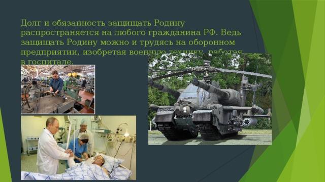 Долг и обязанность защищать Родину распространяется на любого гражданина РФ. Ведь защищать Родину можно и трудясь на оборонном предприятии, изобретая военную технику, работая в госпитале.